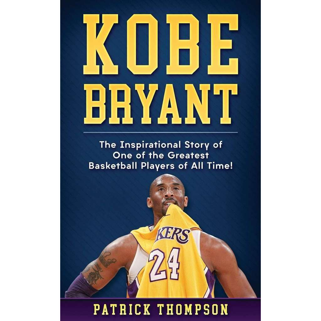 Kobe Bryant The Inspirational Story of One of the Greatest Basketball Players of All Time!