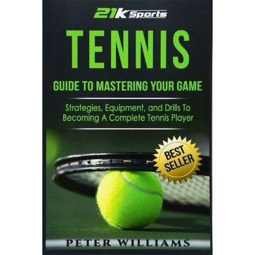 Tennis - Guide to Mastering Your Game- Strategies, Equipment and Drills To Becoming A Complete Tennis Player Ebook